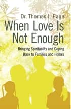 When Love Is Not Enough - Bringing Spirituality and Coping Back to Families and Homes ebook by Dr. Thomas L. Page
