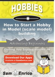 How to Start a Hobby in Model (scale model) building ebook by Myrtice Pruett,Sam Enrico