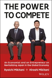 The Power to Compete - An Economist and an Entrepreneur on Revitalizing Japan in the Global Economy ebook by Ryoichi Mikitani,Hiroshi Mikitani