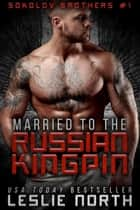 Married to the Russian Kingpin - Sokolov Brothers, #1 ebook by Leslie North