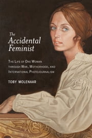 The Accidental Feminist - The Life of One Woman through War, Motherhood, and International Photojournalism ebook by Toby Molenaar