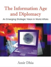 The Information Age and Diplomacy: An Emerging Strategic Vision in World Affairs ebook by Dhia, Amir