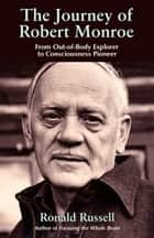 The Journey of Robert Monroe: From Out-of-Body Exporer to Consciousness Pioneer ebook by Russell, Ronald