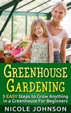 GREENHOUSE GARDENING: 5 EASY Steps to Grow ANYTHING in a Greenhouse For Beginners ebook by Nicole Johnson