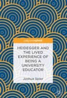 Heidegger and the Lived Experience of Being a University Educator ebook by Joshua Spier