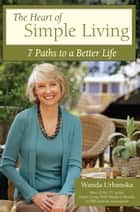 The Heart of Simple Living - 7 Paths to a Better Life ebook by Wanda Urbanska
