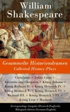 Gesammelte Historiendramen / Collected History Plays - Zweisprachige Ausgabe (Deutsch-Englisch) / Bilingual edition (German-English) - Coriolanus + Julius Cäsar + Antonius und Cleopatra + König Johann + König Richard II. + König Heinrich IV. + König Heinrich V. + König Heinrich VI. + Richard III. + König Heinrich VIII. + König Lear ebook by William Shakespeare, Wolf Graf Baudissin, August Wilhelm von Schlegel,...