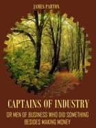 Captains of Industry : Or Men of Business Who Did Something Besides Making Money (Illustrated) ebook by James Parton