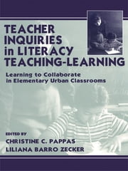 Teacher Inquiries in Literacy Teaching-Learning - Learning To Collaborate in Elementary Urban Classrooms ebook by