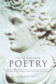 On the Nature of Poetry - An Appraisal and Investigation of the Art Which for 4000 Years Has Distilled the Spoken Thoughts of Mankind ebook by Kenneth Verity