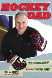 Hockey Dad - True Confessions Of A (Crazy?) Hockey Parent ebook by Bob McKenzie