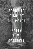 Sorry to Disrupt the Peace - A Novel ebook by Patty Yumi Cottrell