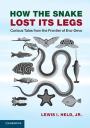 How the Snake Lost its Legs - Curious Tales from the Frontier of Evo-Devo ebook by Lewis I. Held, Jr