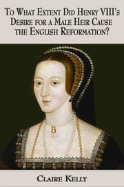 To what extent did Henry VIII's desire for a male heir cause the English Reformation? ebook by Claire Kelly