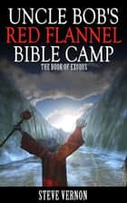 Uncle Bob's Red Flannel Bible Camp - The Book of Exodus ebook by Steve Vernon