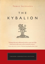 The Kybalion - The Definitive Edition ebook by William Walker Atkinson,Philip Deslippe,Three Initiates