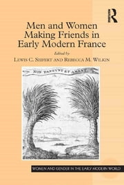 Men and Women Making Friends in Early Modern France ebook by Lewis C. Seifert,Rebecca M. Wilkin