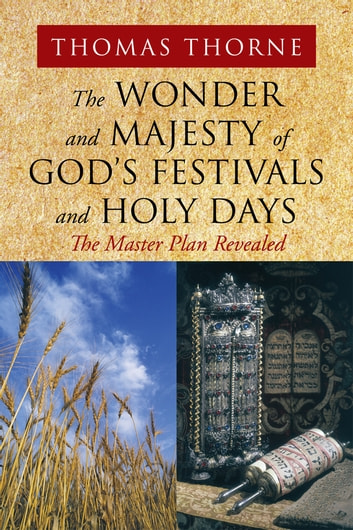 The Wonder and Majesty of God's Festivals and Holy Days - The Master Plan Revealed ebook by Thomas Thorne