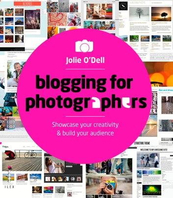Blogging for Photographers - Showcase Your Creativity & Build Your Audience ebook by Jolie O'Dell