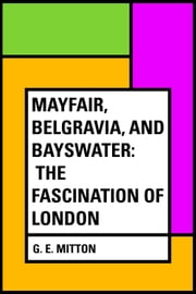 Mayfair, Belgravia, and Bayswater: The Fascination of London ebook by G. E. Mitton