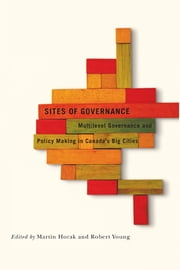 Sites of Governance - Multilevel Governance and Policy Making in Canada's Big Cities ebook by Martin Horak,Robert Young