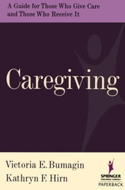 Caregiving: A Guide for Those Who Give Care and Those Who Receive it ebook by Bumagin, Victoria, MSSW