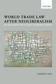 World Trade Law after Neoliberalism: Reimagining the Global Economic Order ebook by Andrew Lang