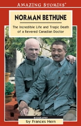 Norman Bethune - The Incredible Life and Tragic Death of a Revered Canadian Doctor ebook by Frances Hern