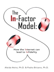The In-Factor Model - How the Internet can lead to Infidelity ebook by Aleida Heinz, Ph.D.