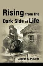 Rising from the Dark Side of Life - One Man's Spiritual Journey from Fear to Enlightenment ebook by Joseph C. Plourde