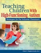 Teaching Children with High-Functioning Autism - Strategies for the Inclusive Classroom ebook by Claire Hughes, Ph.D.