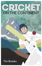 Cricket on the Continent ebook by Tim Brooks