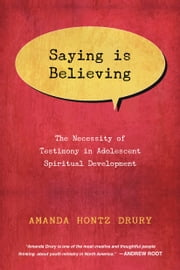 Saying Is Believing - The Necessity of Testimony in Adolescent Spiritual Development ebook by Amanda Hontz Drury