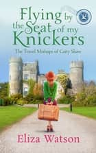 Flying by the Seat of My Knickers ebook by Eliza Watson