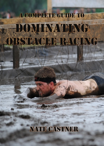 A Complete Guide to Dominating Obstacle Racing ebook by Nate Castner