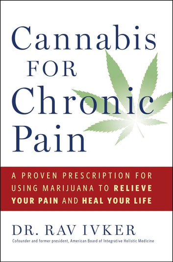 Cannabis for Chronic Pain - A Proven Prescription for Using Marijuana to Relieve Your Pain and Heal Your Life ebook by Dr. Rav Ivker