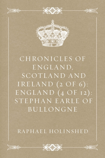 Chronicles of England, Scotland and Ireland (2 of 6): England (4 of 12): Stephan Earle Of Bullongne ebook by Raphael Holinshed