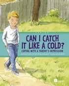 Can I Catch It Like a Cold? - Coping With a Parent's Depression ebook by Presented by the Centre for Addiction and Mental Health (CAMH), Joe Weissmann