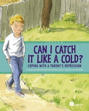 Can I Catch It Like a Cold? - Coping With a Parent's Depression ebook by Presented by the Centre for Addiction and Mental Health (CAMH),Joe Weissmann