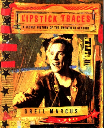 Lipstick Traces - A Secret History of the Twentieth Century ebook by Greil Marcus