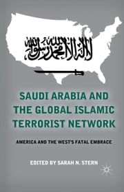 Saudi Arabia and the Global Islamic Terrorist Network - America and the West's Fatal Embrace ebook by S. Stern