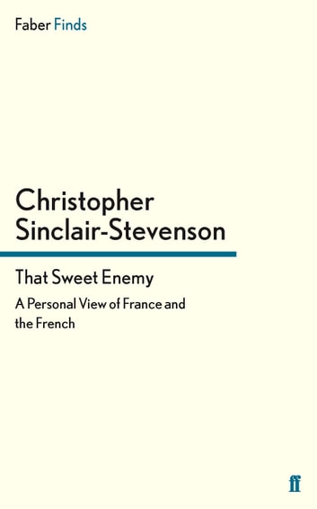 That Sweet Enemy - A Personal View of France and the French ebook by Christopher Sinclair-Stevenson