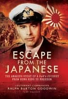 Escape from the Japanese - The Amazing Tale of a PoWs Journey from Hong Kong to Freedom ebook by Ralph Burton Goodwin