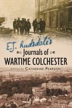E. J. Rudsdale's Journals of Wartime Colchester ebook by Catherine Pearson