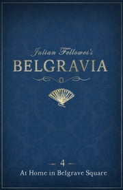 Julian Fellowes's Belgravia Episode 4 - At Home in Belgrave Square ebook by Julian Fellowes