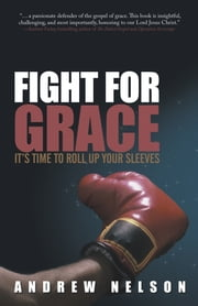 Fight for Grace - It's Time to Roll up Your Sleeves ebook by Andrew Nelson