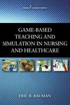 Game-Based Teaching and Simulation in Nursing and Health Care ebook by Eric B. Bauman, PhD, RN