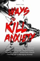 Ways To Kill Anxiety - Live A Worry-Free Life Through This Handbook And Discover What Is Anxiety, What Is Ocd Disorder, Natural Anxiety Remedies, How To Control Panic Attacks And The Tips In Managing Anxiety! ebook by Natalie J. Sage