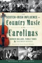 The Scotch-Irish Influence on Country Music in the Carolinas ebook by Michael Scoggins,Sarah Peasall McGuffey