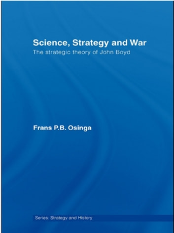 Science, Strategy and War - The Strategic Theory of John Boyd ebook by Frans P.B. Osinga